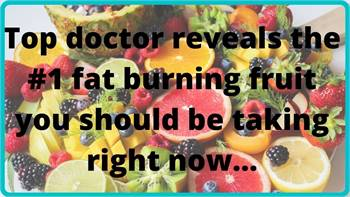 Top doctor reveals the #1 fat burning fruit youshould be taking right now